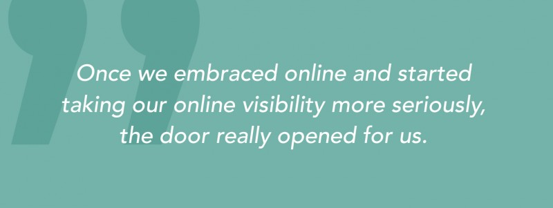 """Once we embraced online and started taking our online visibility more seriously, the door really opened for us."""