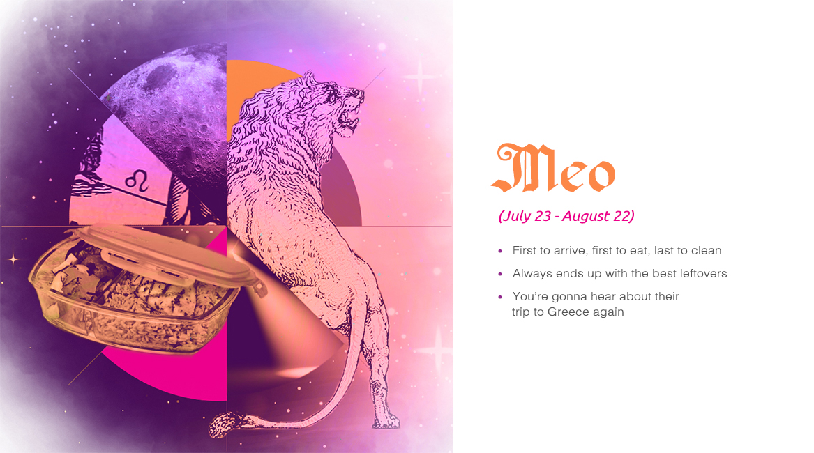 Meo (July 23 - August 22) - First to arrive, first to eat, last to clean, Always ends up with the best leftovers, You're gonna hear about their trip to Greece again