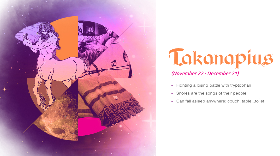Takanapius (November 22 - December 21) - Fighting a losing battle with tryptophan, Snores are the songs of their people, Can fall asleep anwhere: couch, table...toilet