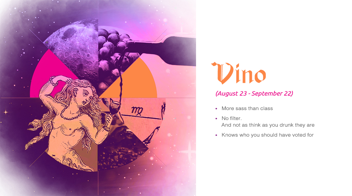 Vino (August 23 - September) - More sass than class, No filter. And not as think as your drunk they are, Knows who you should have voted for