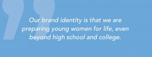 Our brand identity is that we are preparing young women for life, even beyond high school and college.