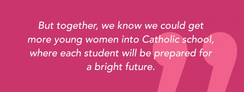 But together, we know we could get more young women into Catholic school, where each student will be prepared for a bright future.